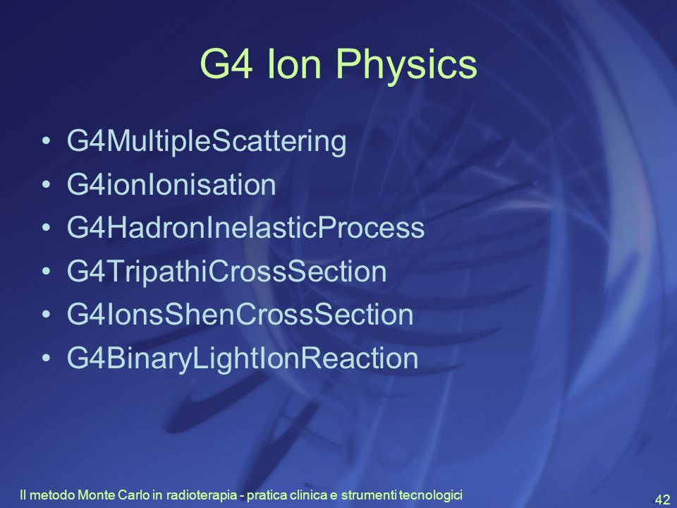Il metodo Monte Carlo in radioterapia - pratica clinica e strumenti tecnologici 42 G4 Ion Physics G4MultipleScattering G4ionIonisation G4HadronInelasticProcess G4TripathiCrossSection G4IonsShenCrossSection G4BinaryLightIonReaction