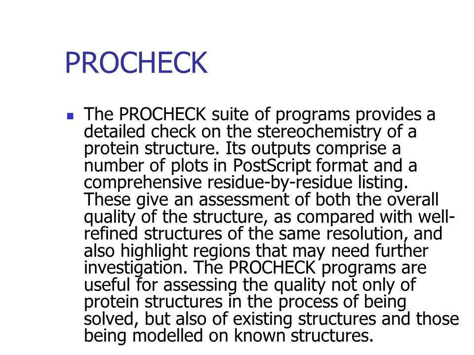 PROCHECK The PROCHECK suite of programs provides a detailed check on the stereochemistry of a protein structure.
