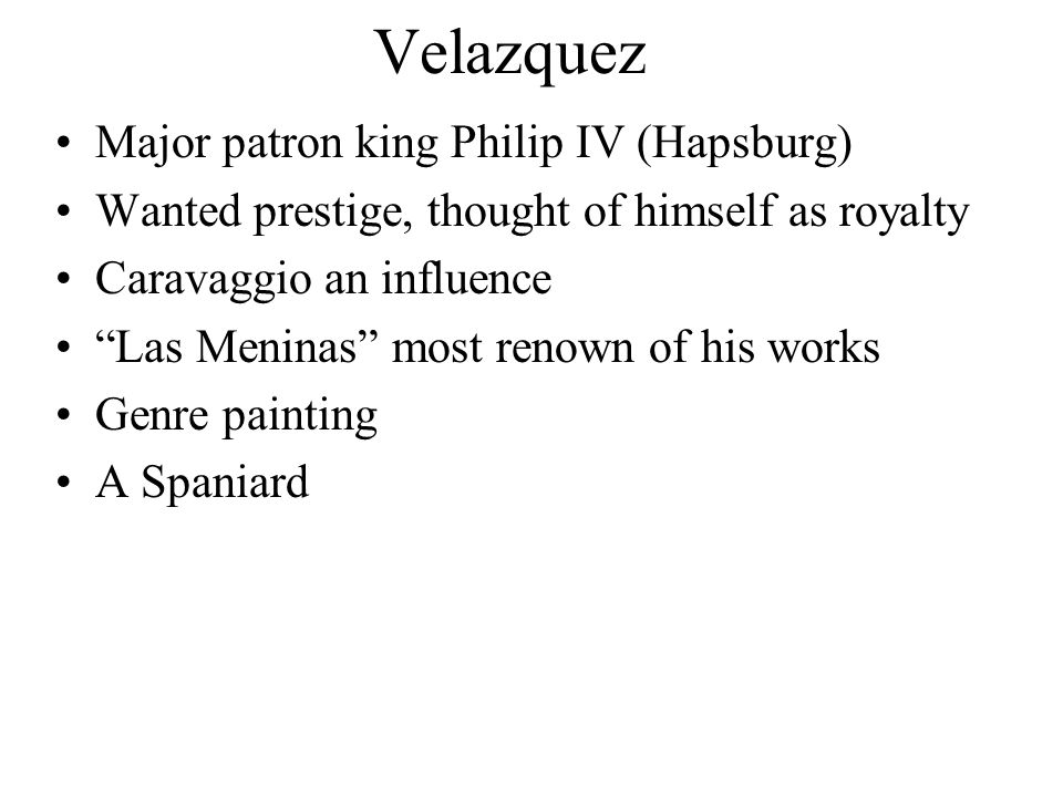 Velazquez Major patron king Philip IV (Hapsburg) Wanted prestige, thought of himself as royalty Caravaggio an influence Las Meninas most renown of his works Genre painting A Spaniard