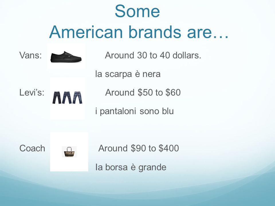 Some American brands are… Vans: Around 30 to 40 dollars. la scarpa è nera Levi's: Around $50 to $60 i pantaloni sono blu Coach Around $90 to $400 Ia b