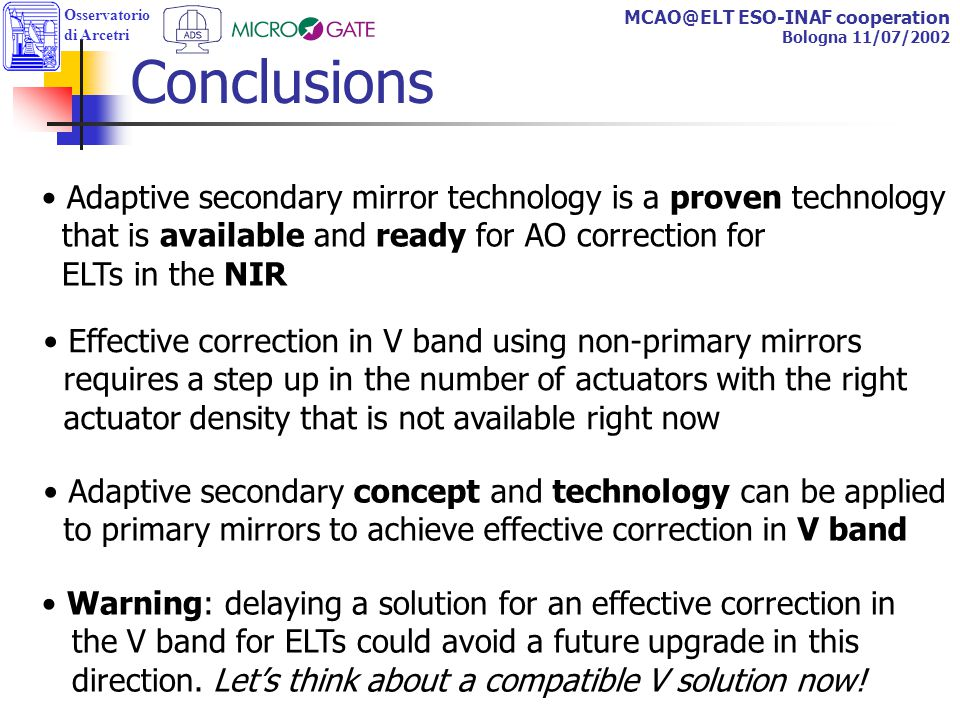 Osservatorio di Arcetri MCAO@ELT ESO-INAF cooperation Bologna 11/07/2002 Conclusions Adaptive secondary mirror technology is a proven technology that is available and ready for AO correction for ELTs in the NIR Effective correction in V band using non-primary mirrors requires a step up in the number of actuators with the right actuator density that is not available right now Adaptive secondary concept and technology can be applied to primary mirrors to achieve effective correction in V band Warning: delaying a solution for an effective correction in the V band for ELTs could avoid a future upgrade in this direction.