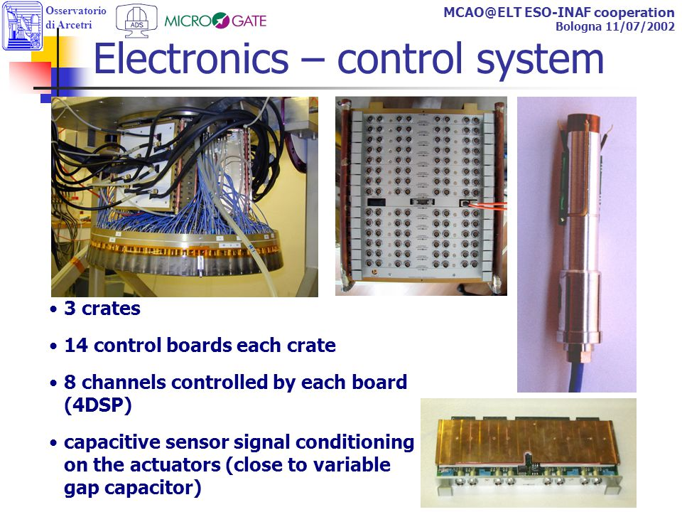 Osservatorio di Arcetri MCAO@ELT ESO-INAF cooperation Bologna 11/07/2002 3 crates 14 control boards each crate 8 channels controlled by each board (4DSP) capacitive sensor signal conditioning on the actuators (close to variable gap capacitor) Electronics – control system