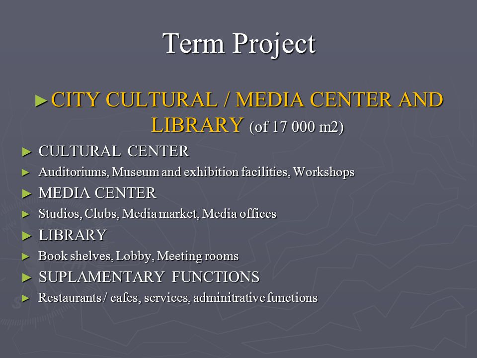 Term Project ► CITY CULTURAL / MEDIA CENTER AND LIBRARY (of 17 000 m2) ► CULTURAL CENTER ► Auditoriums, Museum and exhibition facilities, Workshops ►