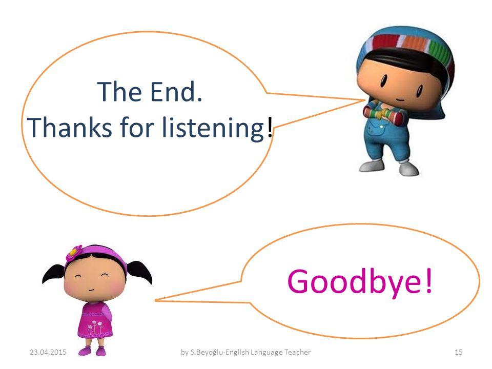 Goodbye! 23.04.2015by S.Beyoğlu-English Language Teacher15 The End. Thanks for listening!
