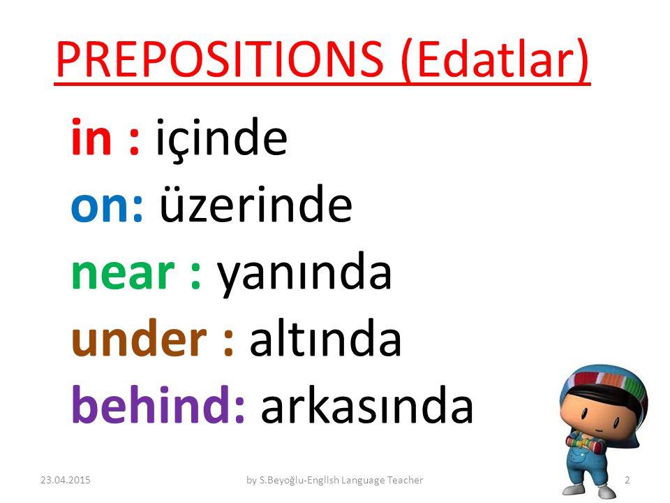 PREPOSITIONS (Edatlar) in : içinde on: üzerinde near : yanında under : altında behind: arkasında 23.04.2015by S.Beyoğlu-English Language Teacher2