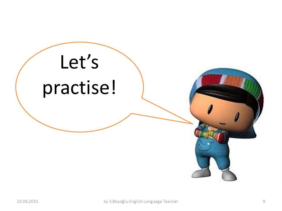 Let's practise! 23.04.2015by S.Beyoğlu-English Language Teacher9