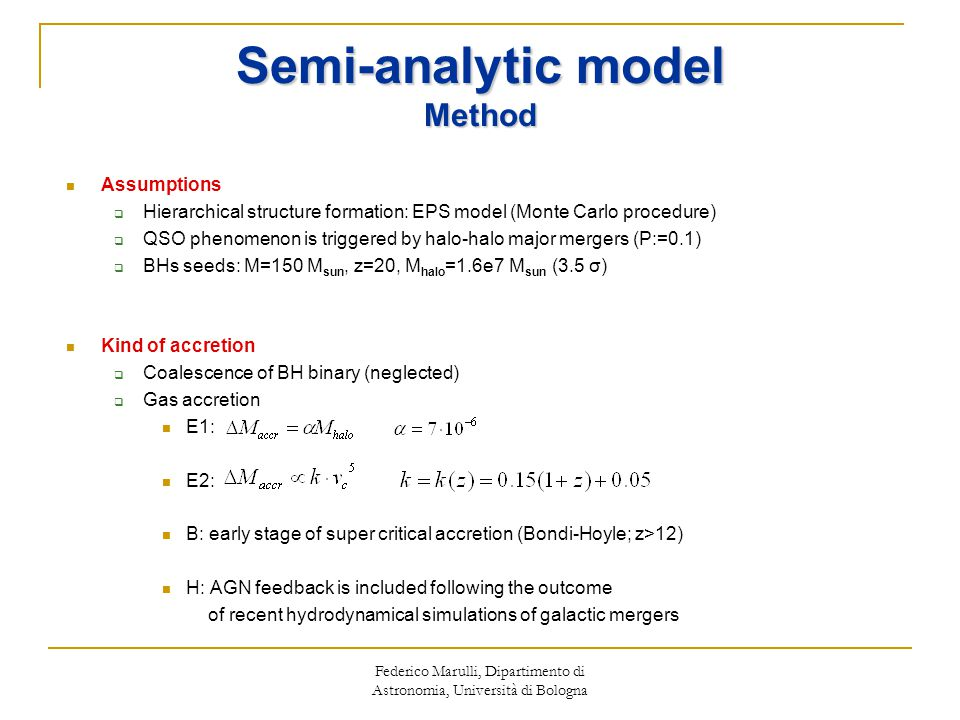 Federico Marulli, Dipartimento di Astronomia, Università di Bologna Semi-analytic model Method Assumptions  Hierarchical structure formation: EPS model (Monte Carlo procedure)  QSO phenomenon is triggered by halo-halo major mergers (P:=0.1)  BHs seeds: M=150 M sun, z=20, M halo =1.6e7 M sun (3.5 σ) Kind of accretion  Coalescence of BH binary (neglected)  Gas accretion E1: E2: B: early stage of super critical accretion (Bondi-Hoyle; z>12) H: AGN feedback is included following the outcome of recent hydrodynamical simulations of galactic mergers