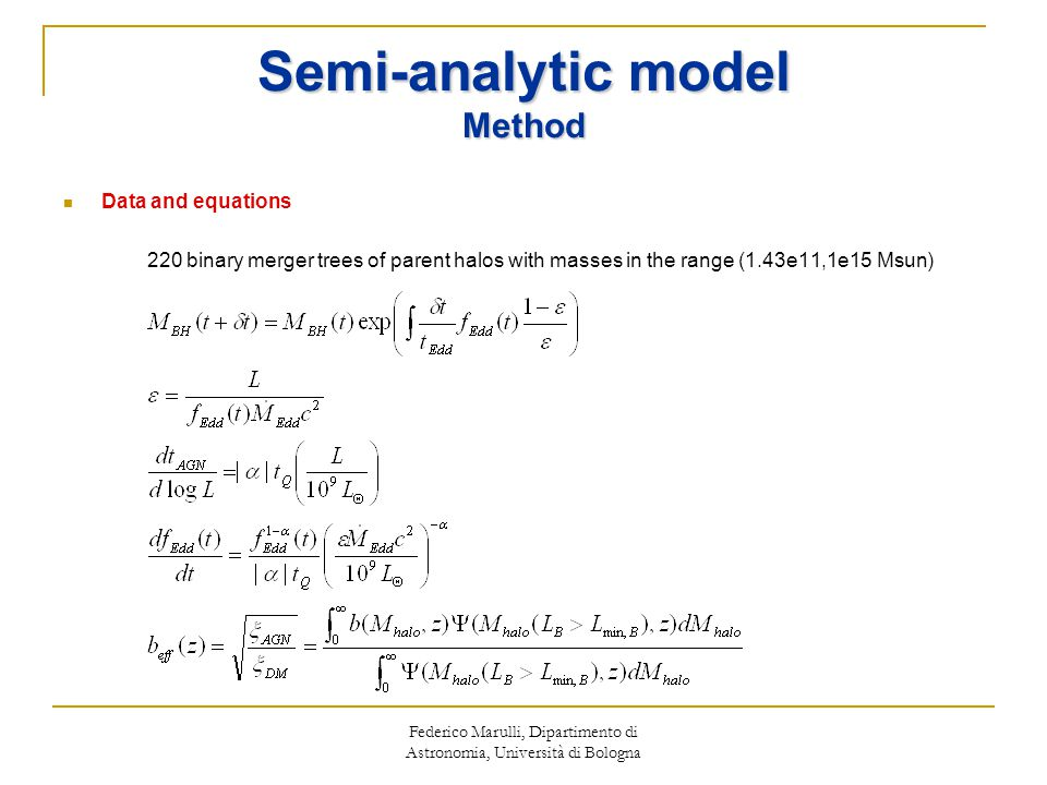 Federico Marulli, Dipartimento di Astronomia, Università di Bologna Semi-analytic model Method Data and equations 220 binary merger trees of parent halos with masses in the range (1.43e11,1e15 Msun)