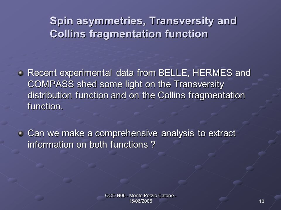 10 QCD N06 - Monte Porzio Catone - 15/06/2006 Spin asymmetries, Transversity and Collins fragmentation function Recent experimental data from BELLE, HERMES and COMPASS shed some light on the Transversity distribution function and on the Collins fragmentation function.