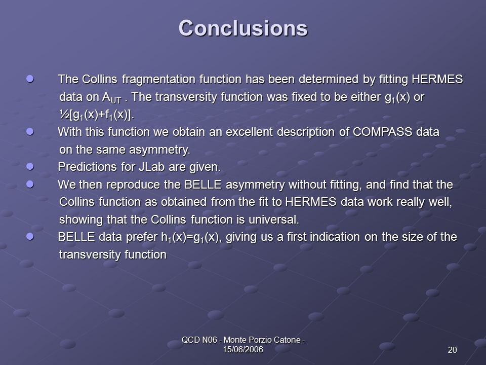 20 QCD N06 - Monte Porzio Catone - 15/06/2006 Conclusions The Collins fragmentation function has been determined by fitting HERMES The Collins fragmentation function has been determined by fitting HERMES data on A UT.