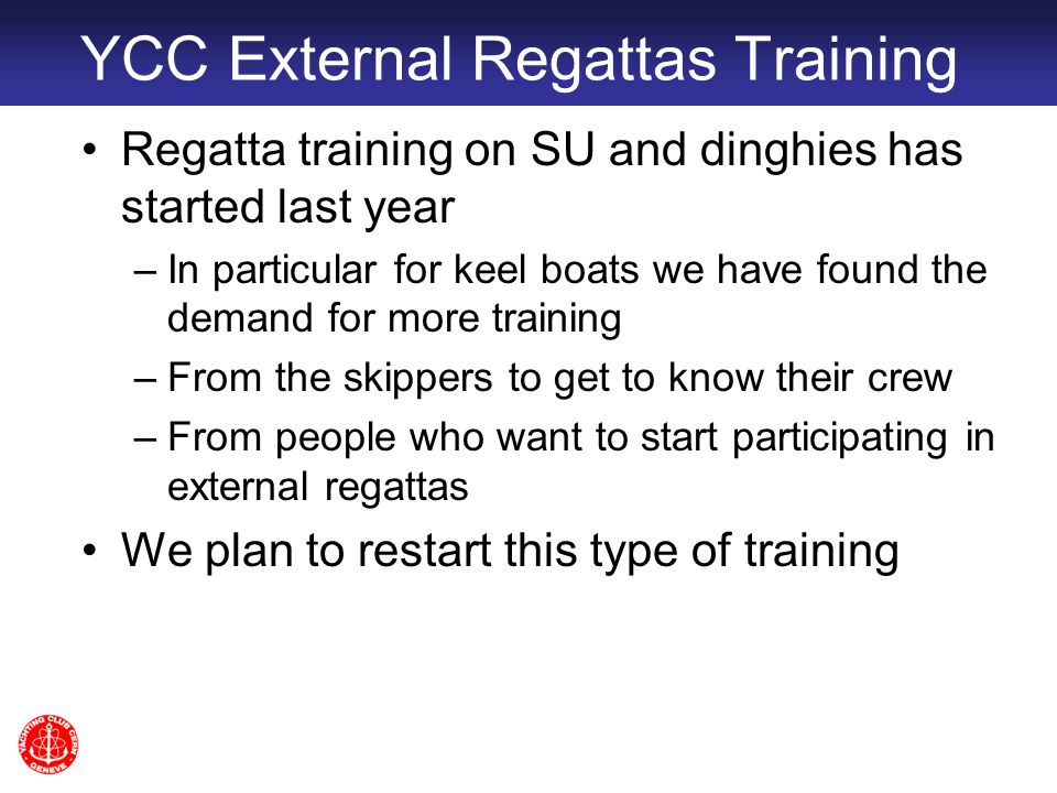 YCC External Regattas Training Regatta training on SU and dinghies has started last year –In particular for keel boats we have found the demand for more training –From the skippers to get to know their crew –From people who want to start participating in external regattas We plan to restart this type of training