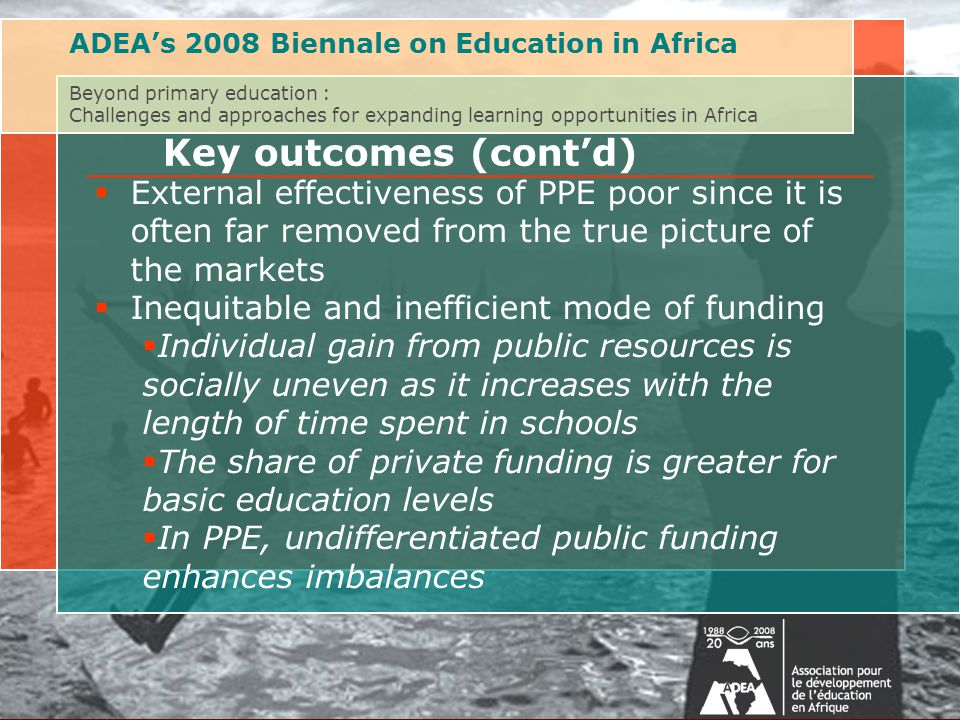 Au delà de l'éducation primaire : Défis et approches pour étendre les opportunités d'apprentissage en AfriqueAssociation for the Development of Education in Africa (ADEA) Biennale 2008 on Post-Primary Education  External effectiveness of PPE poor since it is often far removed from the true picture of the markets  Inequitable and inefficient mode of funding  Individual gain from public resources is socially uneven as it increases with the length of time spent in schools  The share of private funding is greater for basic education levels  In PPE, undifferentiated public funding enhances imbalances ADEA's 2008 Biennale on Education in Africa Beyond primary education : Challenges and approaches for expanding learning opportunities in Africa Key outcomes (cont'd)