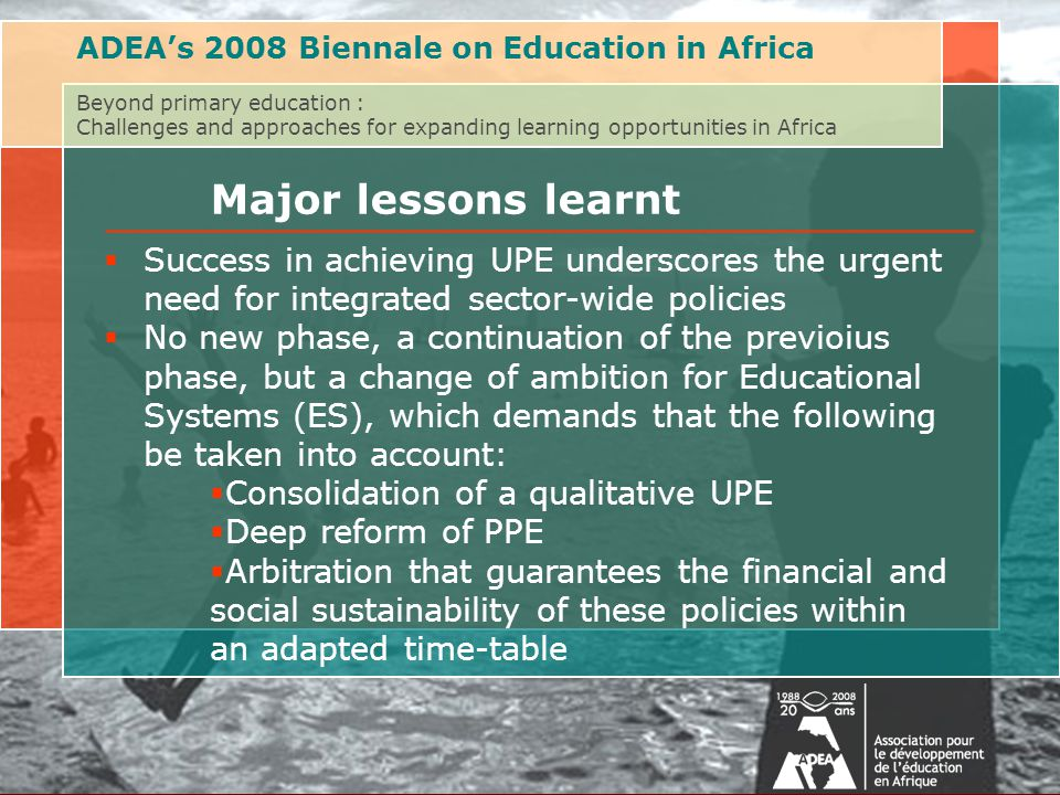 Au delà de l'éducation primaire : Défis et approches pour étendre les opportunités d'apprentissage en AfriqueAssociation for the Development of Education in Africa (ADEA) Biennale 2008 on Post-Primary Education  Success in achieving UPE underscores the urgent need for integrated sector-wide policies  No new phase, a continuation of the previoius phase, but a change of ambition for Educational Systems (ES), which demands that the following be taken into account:  Consolidation of a qualitative UPE  Deep reform of PPE  Arbitration that guarantees the financial and social sustainability of these policies within an adapted time-table ADEA's 2008 Biennale on Education in Africa Beyond primary education : Challenges and approaches for expanding learning opportunities in Africa Major lessons learnt