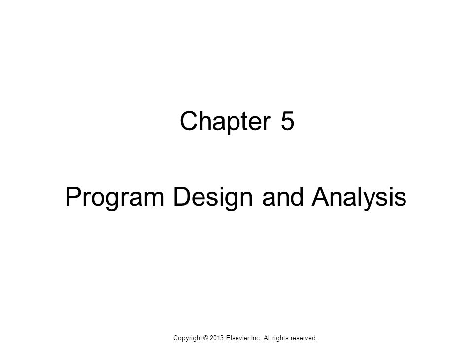 1 Copyright © 2013 Elsevier Inc. All rights reserved. Chapter 5 Program Design and Analysis