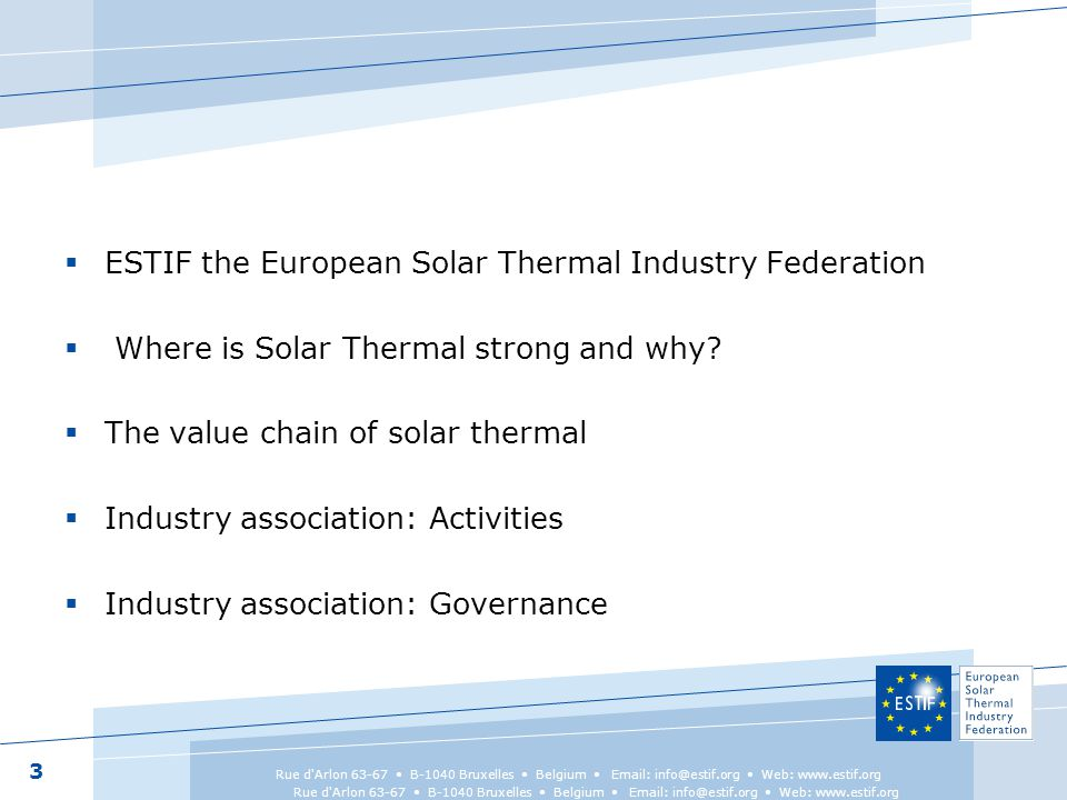  Specific context of the European Union (single market, harmonised regulations and common policies)  National industry associations in in order to liaise with National level  Members from the whole value chain including research, test labs, service providers 4 Rue d Arlon 63-67 B-1040 Bruxelles Belgium Email: info@estif.org Web: www.estif.org ESTIF a European industry organisation