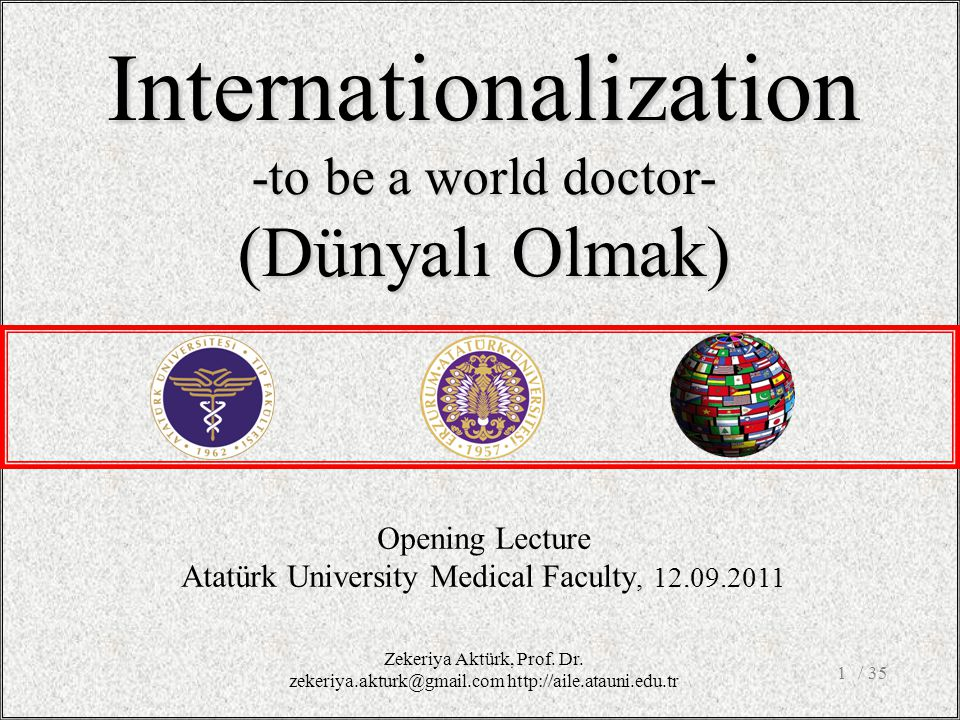 / 351 Opening Lecture Atatürk University Medical Faculty, 12.09.2011 Internationalization -to be a world doctor- (Dünyalı Olmak) Zekeriya Aktürk, Prof.