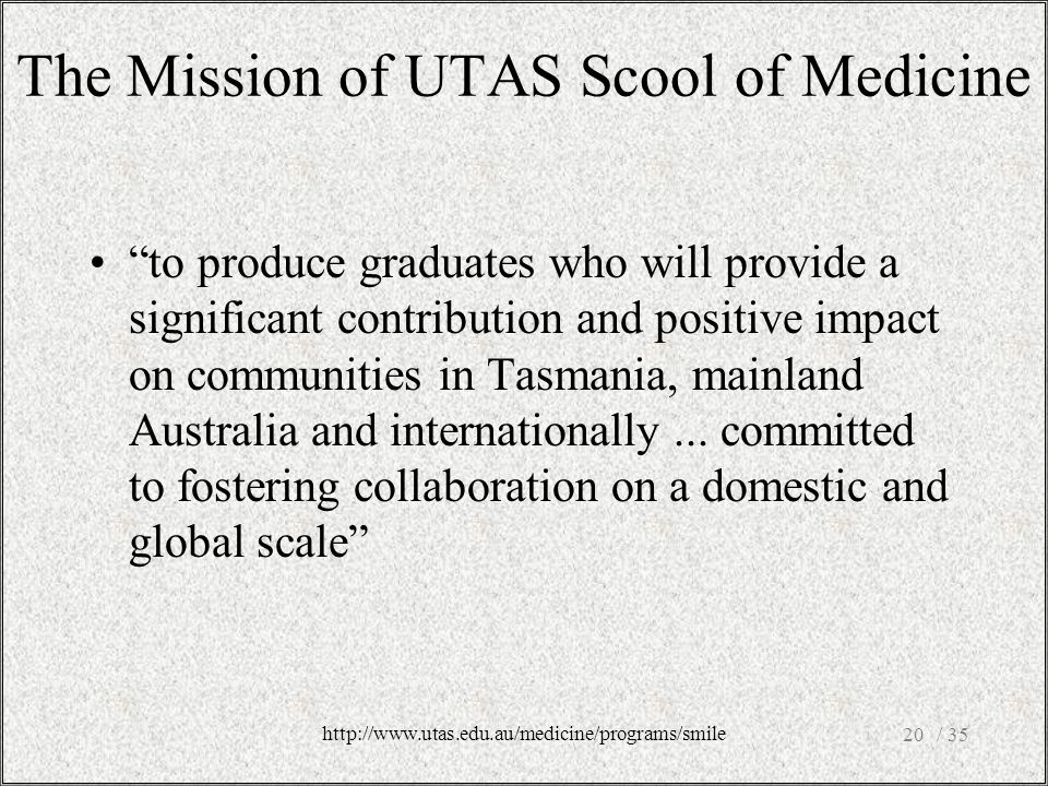 The Mission of UTAS Scool of Medicine to produce graduates who will provide a significant contribution and positive impact on communities in Tasmania, mainland Australia and internationally...