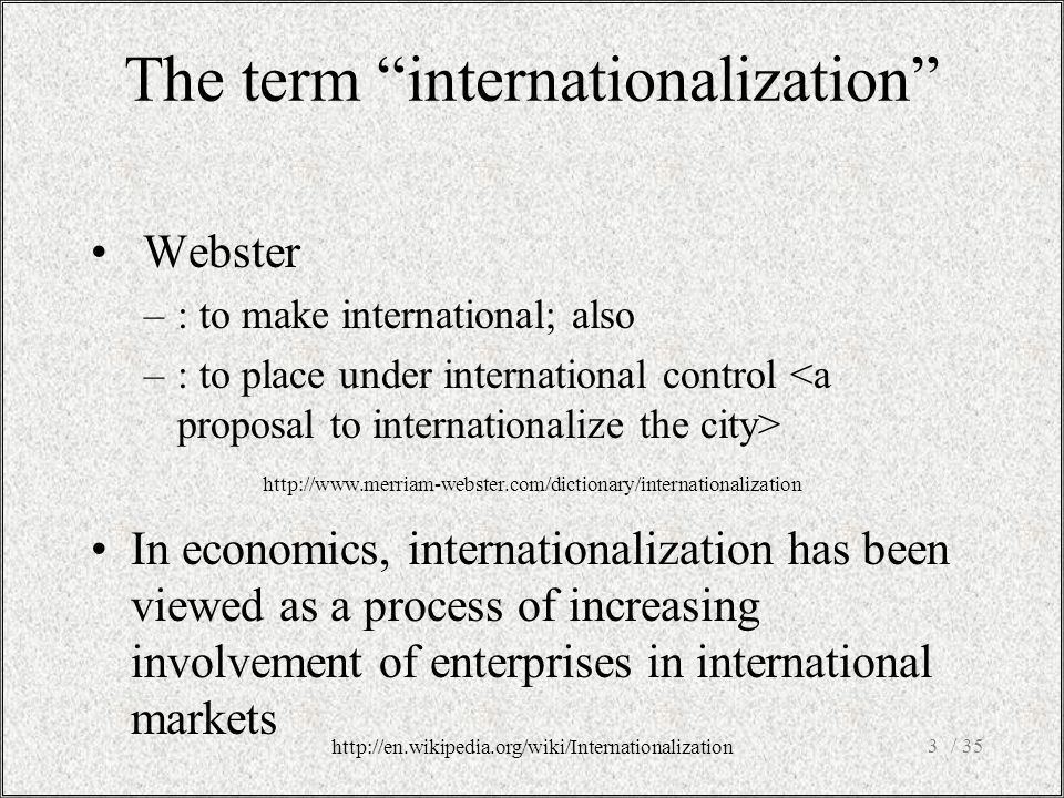 The term internationalization Webster –: to make international; also –: to place under international control In economics, internationalization has been viewed as a process of increasing involvement of enterprises in international markets / 353 http://en.wikipedia.org/wiki/Internationalization http://www.merriam-webster.com/dictionary/internationalization