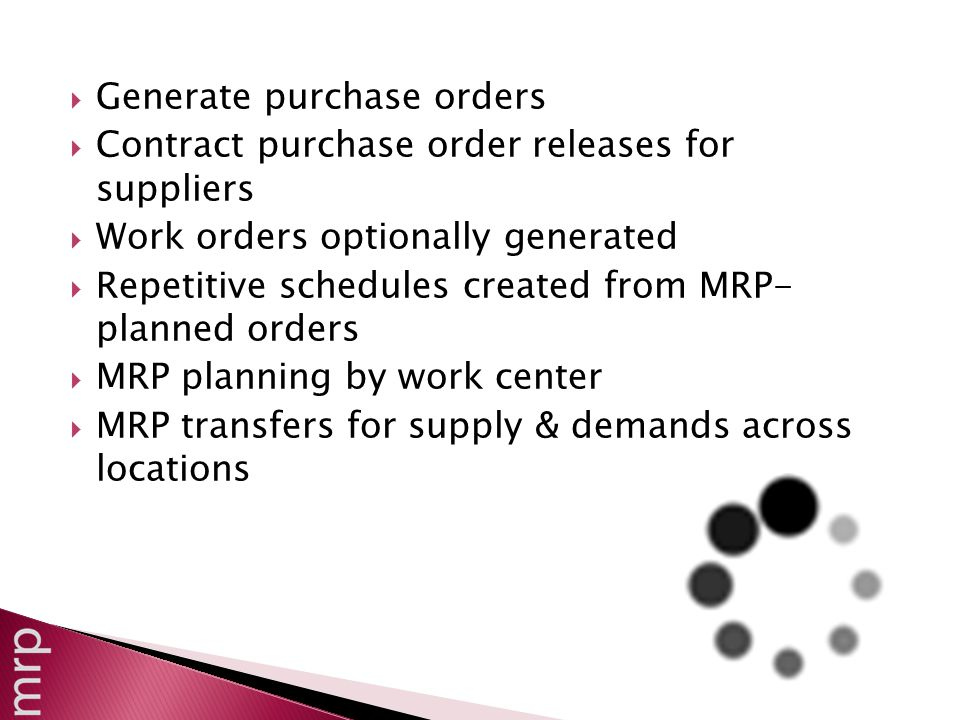  Generate purchase orders  Contract purchase order releases for suppliers  Work orders optionally generated  Repetitive schedules created from MRP- planned orders  MRP planning by work center  MRP transfers for supply & demands across locations