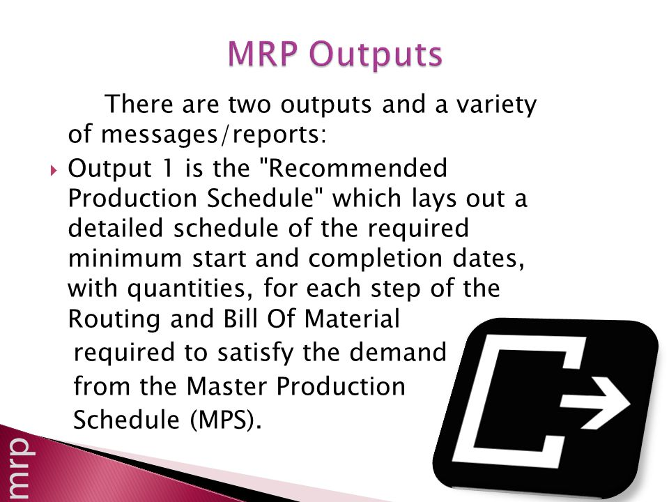 There are two outputs and a variety of messages/reports:  Output 1 is the Recommended Production Schedule which lays out a detailed schedule of the required minimum start and completion dates, with quantities, for each step of the Routing and Bill Of Material required to satisfy the demand from the Master Production Schedule (MPS).