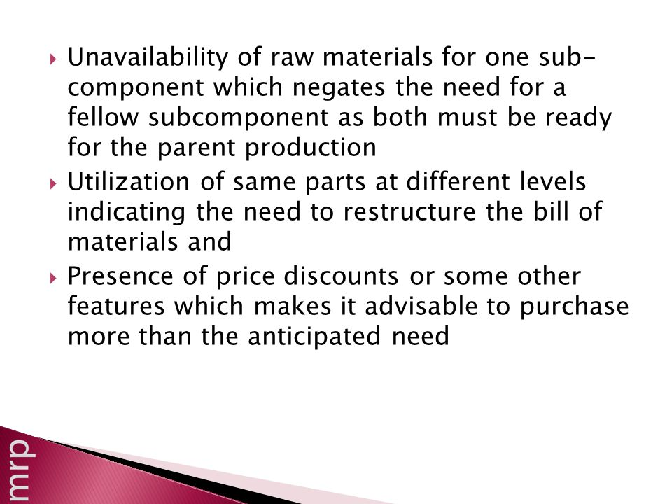  Unavailability of raw materials for one sub- component which negates the need for a fellow subcomponent as both must be ready for the parent production  Utilization of same parts at different levels indicating the need to restructure the bill of materials and  Presence of price discounts or some other features which makes it advisable to purchase more than the anticipated need