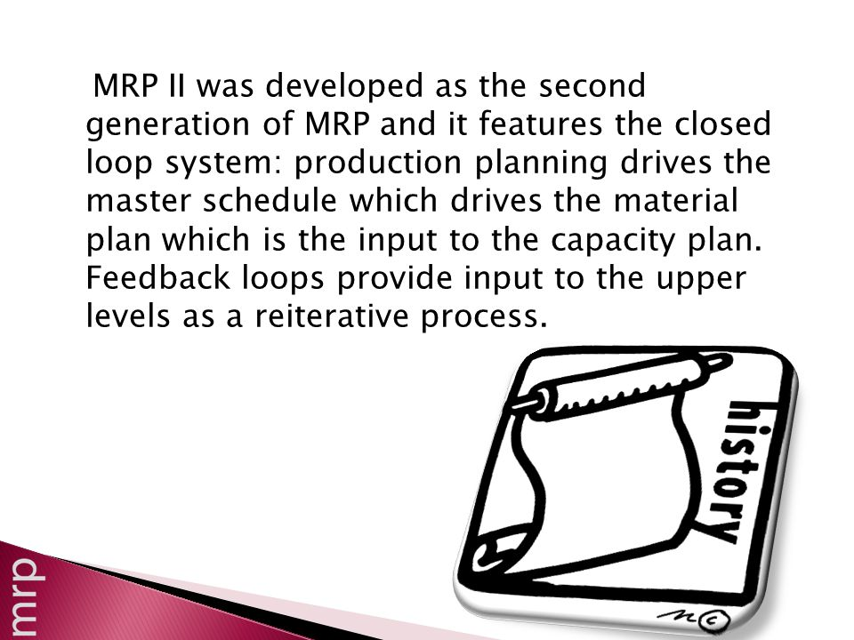 MRP II was developed as the second generation of MRP and it features the closed loop system: production planning drives the master schedule which drives the material plan which is the input to the capacity plan.