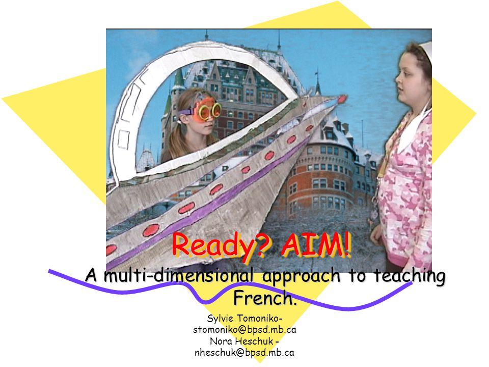 Sylvie Tomoniko- stomoniko@bpsd.mb.ca Nora Heschuk - nheschuk@bpsd.mb.ca Ready? AIM! A multi-dimensional approach to teaching French.