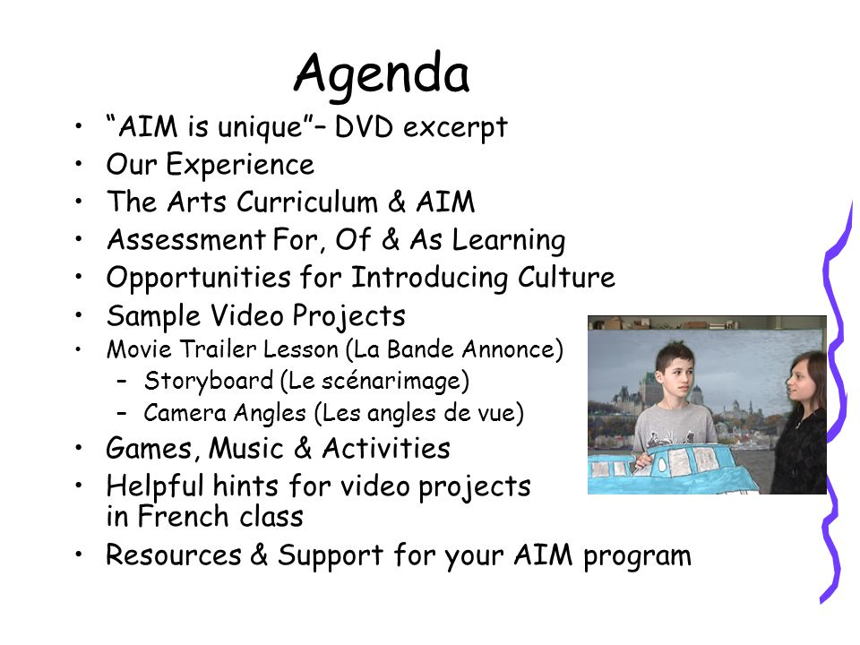 Agenda AIM is unique – DVD excerpt Our Experience The Arts Curriculum & AIM Assessment For, Of & As Learning Opportunities for Introducing Culture Sample Video Projects Movie Trailer Lesson (La Bande Annonce) –Storyboard (Le scénarimage) –Camera Angles (Les angles de vue) Games, Music & Activities Helpful hints for video projects in French class Resources & Support for your AIM program