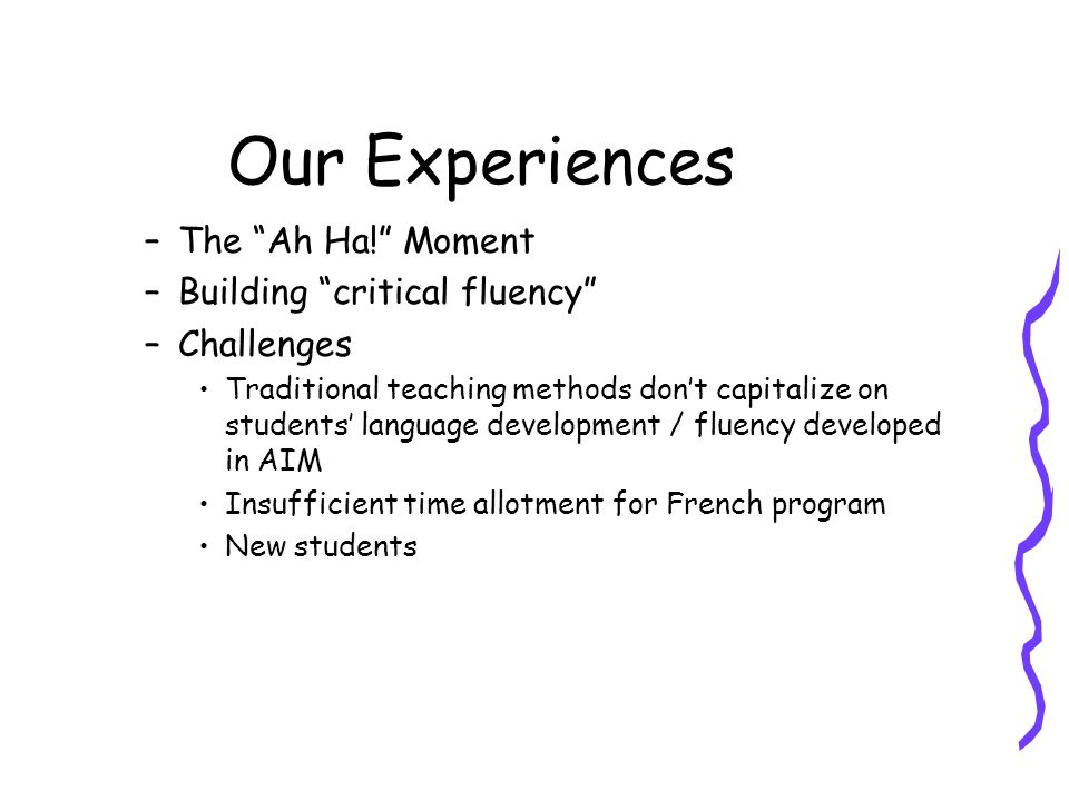 """Our Experiences –The """"Ah Ha!"""" Moment –Building """"critical fluency"""" –Challenges Traditional teaching methods don't capitalize on students' language deve"""