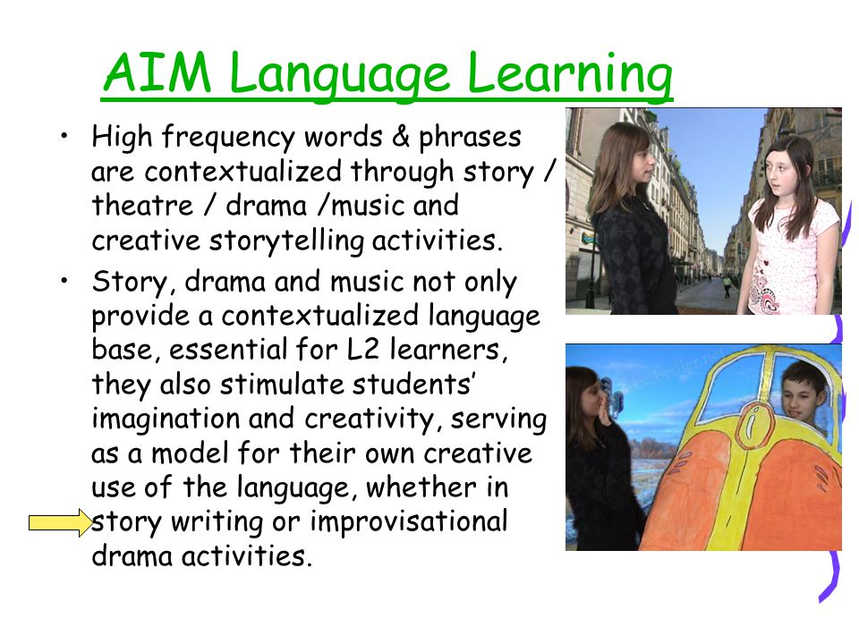 AIM Language Learning High frequency words & phrases are contextualized through story / theatre / drama /music and creative storytelling activities.