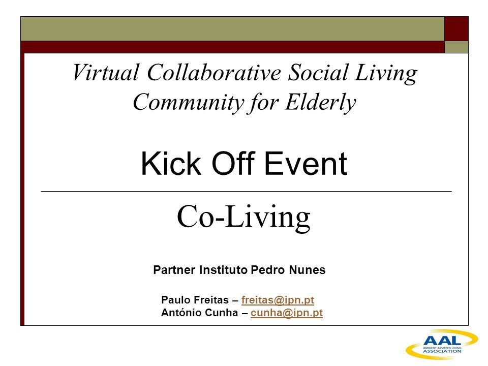 Virtual Collaborative Social Living Community for Elderly Kick Off Event Partner Instituto Pedro Nunes Paulo Freitas – freitas@ipn.ptfreitas@ipn.pt António Cunha – cunha@ipn.ptcunha@ipn.pt Co-Living