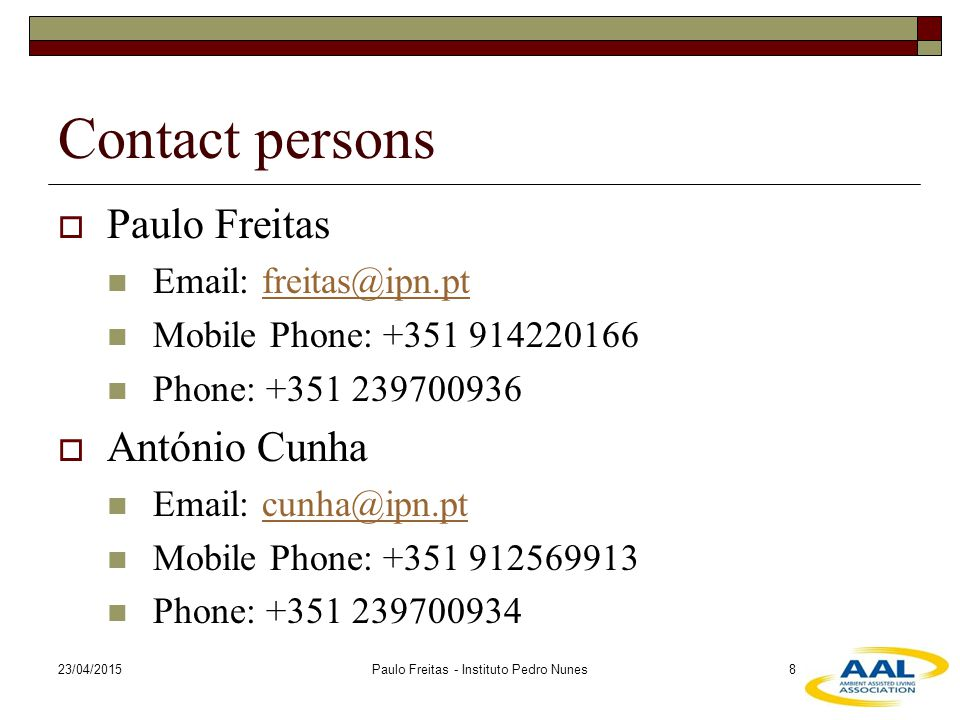 23/04/2015Paulo Freitas - Instituto Pedro Nunes8 Contact persons  Paulo Freitas Email: freitas@ipn.ptfreitas@ipn.pt Mobile Phone: +351 914220166 Phone: +351 239700936  António Cunha Email: cunha@ipn.ptcunha@ipn.pt Mobile Phone: +351 912569913 Phone: +351 239700934