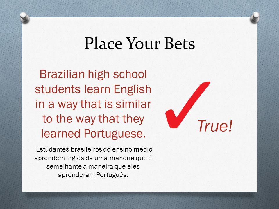 Place Your Bets Brazilian high school students learn English in a way that is similar to the way that they learned Portuguese.