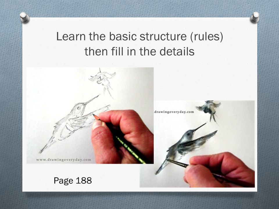 Learn the basic structure (rules) then fill in the details Page 188