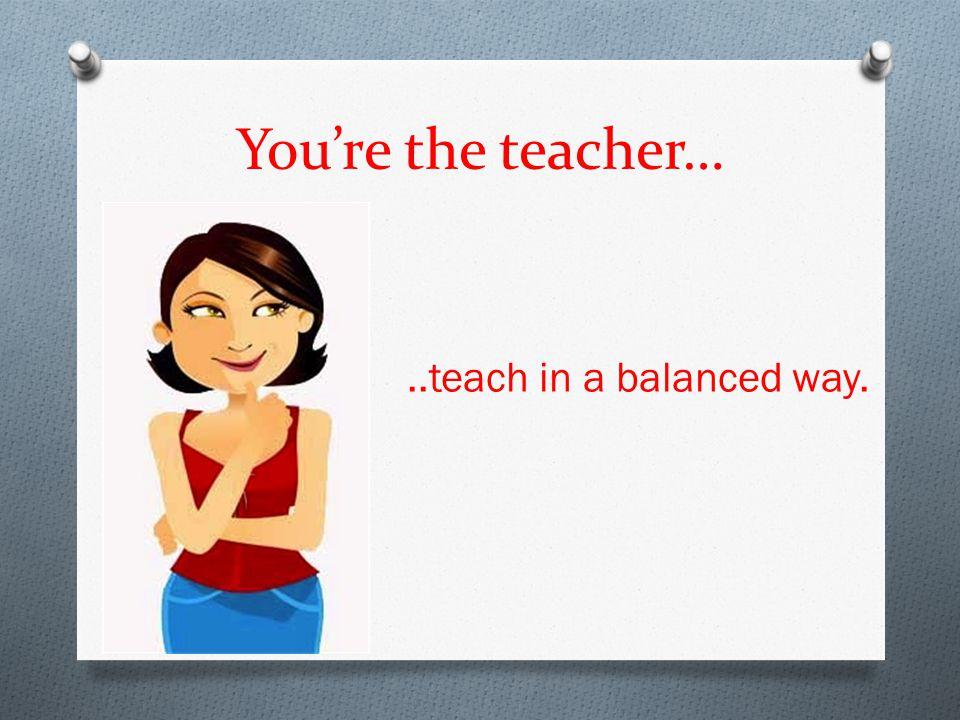 You're the teacher…..teach in a balanced way.
