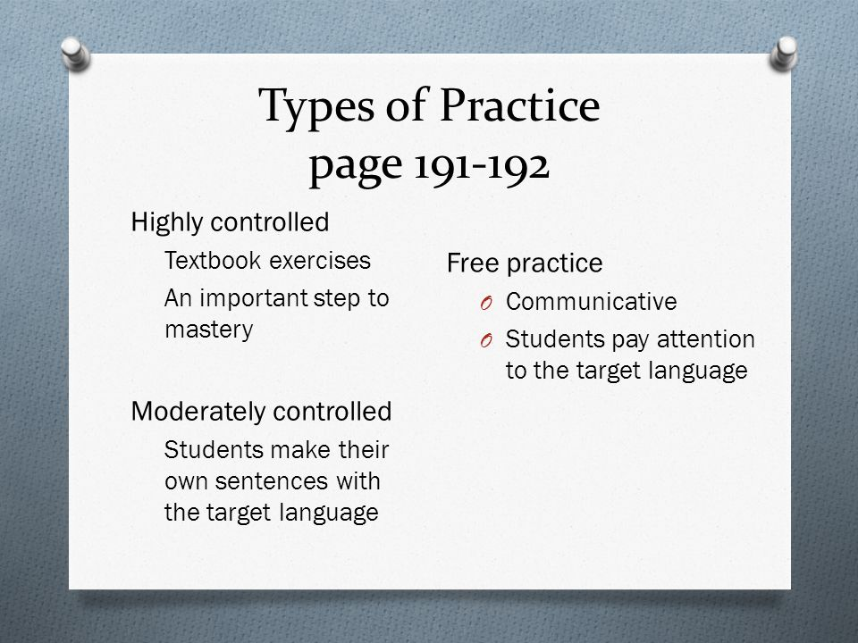 Types of Practice page 191-192 Highly controlled Textbook exercises An important step to mastery Moderately controlled Students make their own sentences with the target language Free practice O Communicative O Students pay attention to the target language