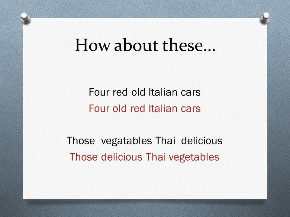 How about these… Four red old Italian cars Four old red Italian cars Those vegatables Thai delicious Those delicious Thai vegetables