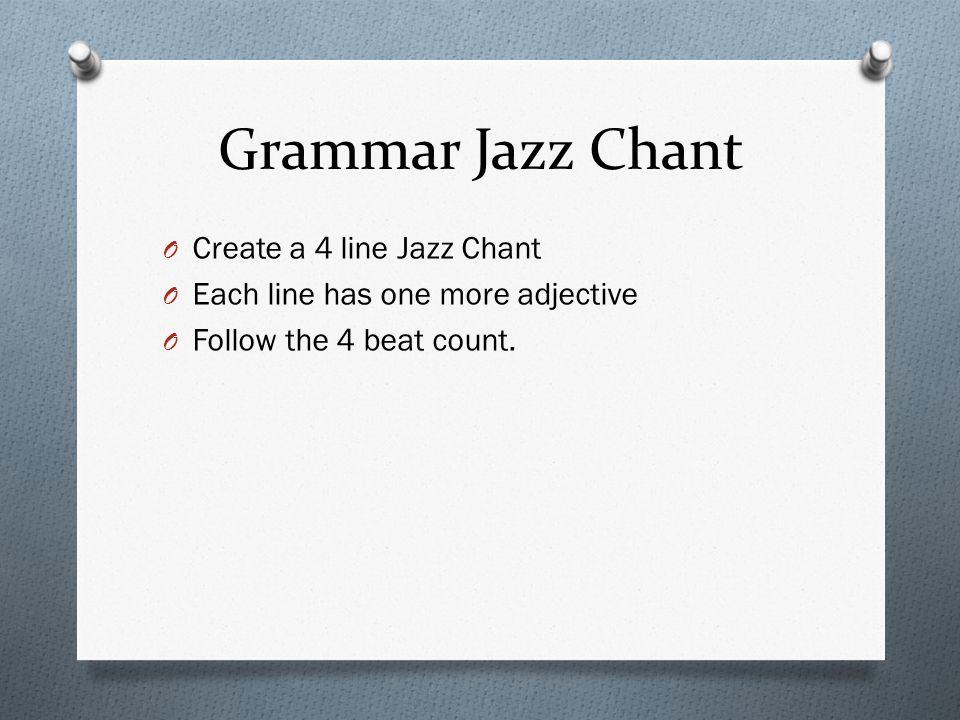 Grammar Jazz Chant O Create a 4 line Jazz Chant O Each line has one more adjective O Follow the 4 beat count.