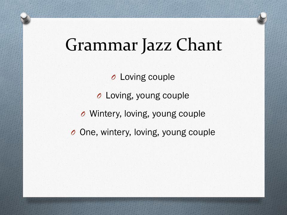 Grammar Jazz Chant O Loving couple O Loving, young couple O Wintery, loving, young couple O One, wintery, loving, young couple