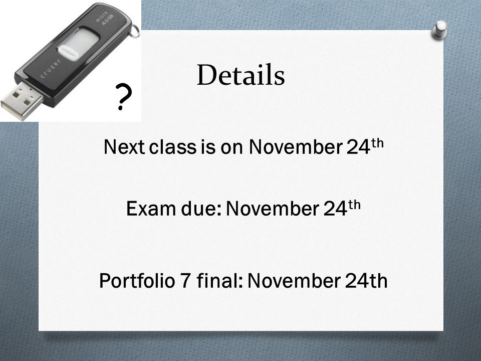 Details Next class is on November 24 th Exam due: November 24 th Portfolio 7 final: November 24th