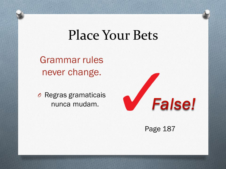 Place Your Bets Grammar rules never change. O Regras gramaticais nunca mudam. Page 187