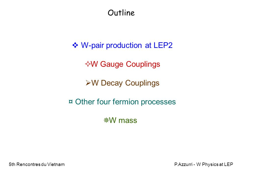 5th Rencontres du VietnamP.Azzurri - W Physics at LEP Introduction  a clear evidence of the presence of Standard Model triple gauge couplings and of their SU(2)  U(1) structure  the first direct measurements of the W decay branching ratios, and from these: ☆ a direct test of the W lepton family and lepton-quark universality to 1% and 0.5%  a test of CKM unitarity and best current determination of the Vcs amplitude an independent W mass measurement at production threshold (200 MeV accuracy) ☼a direct measurement of the W mass and width with 40 MeV and 90 MeV accuracy The study of W-pair production at LEP2 was a nice and exciting work that provided: