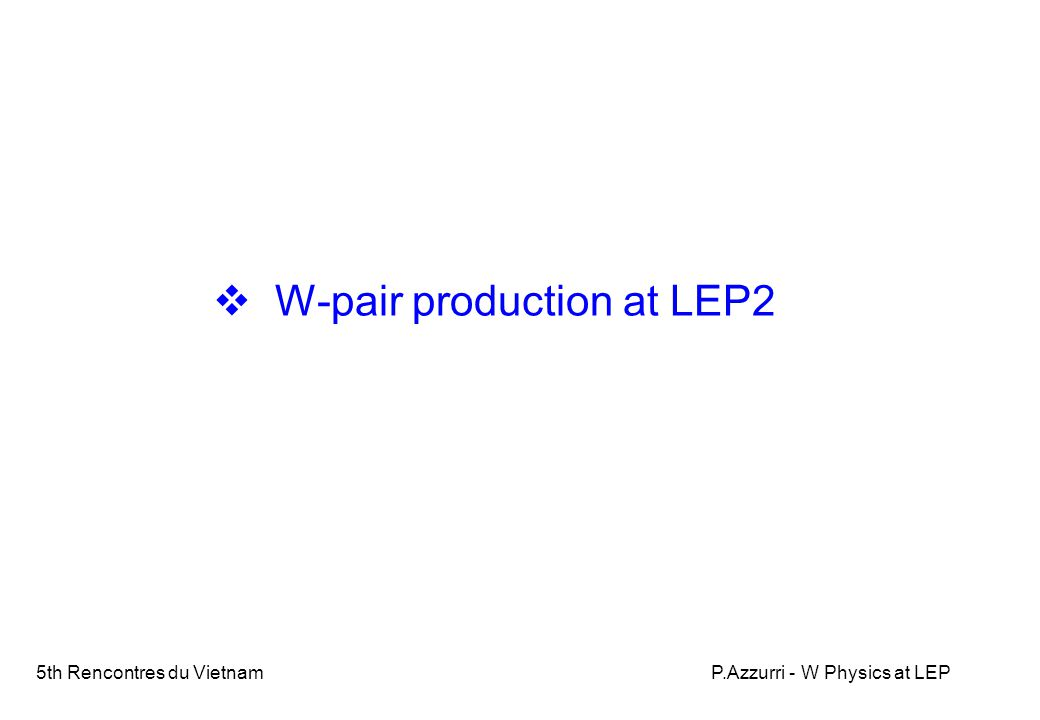 5th Rencontres du VietnamP.Azzurri - W Physics at LEP W-pair production CC03 diagrams (not gauge invariant) LEP2 produced about 10000 WW events/exp.