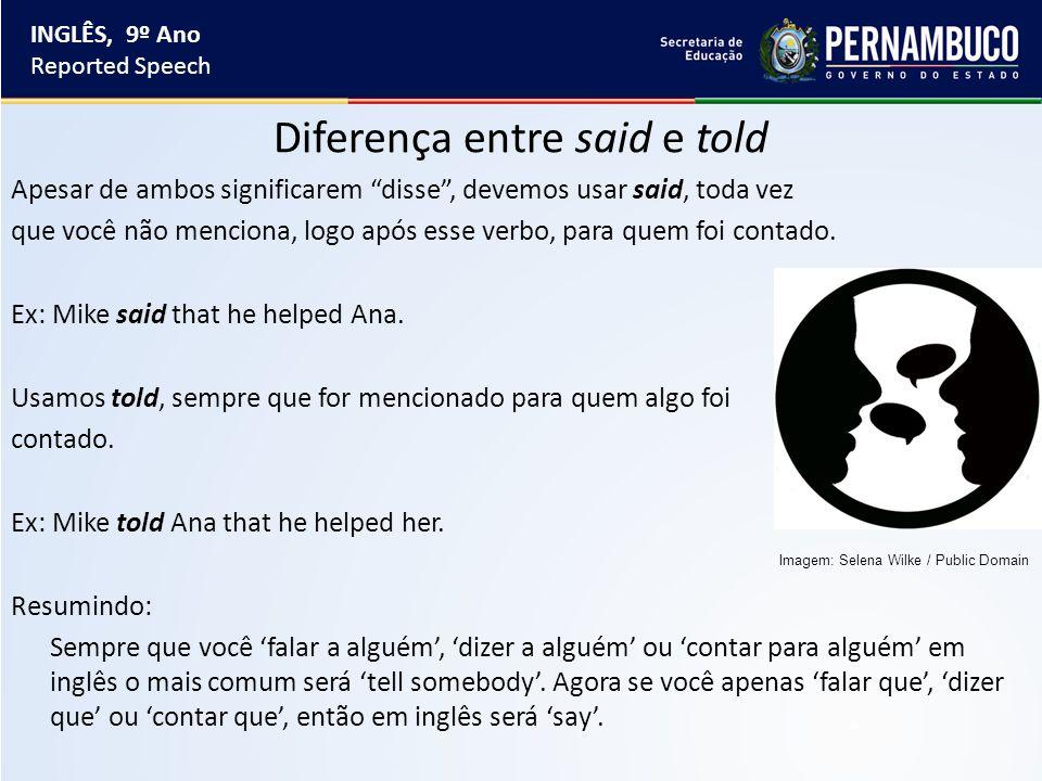 Diferença entre said e told Apesar de ambos significarem disse , devemos usar said, toda vez que você não menciona, logo após esse verbo, para quem foi contado.