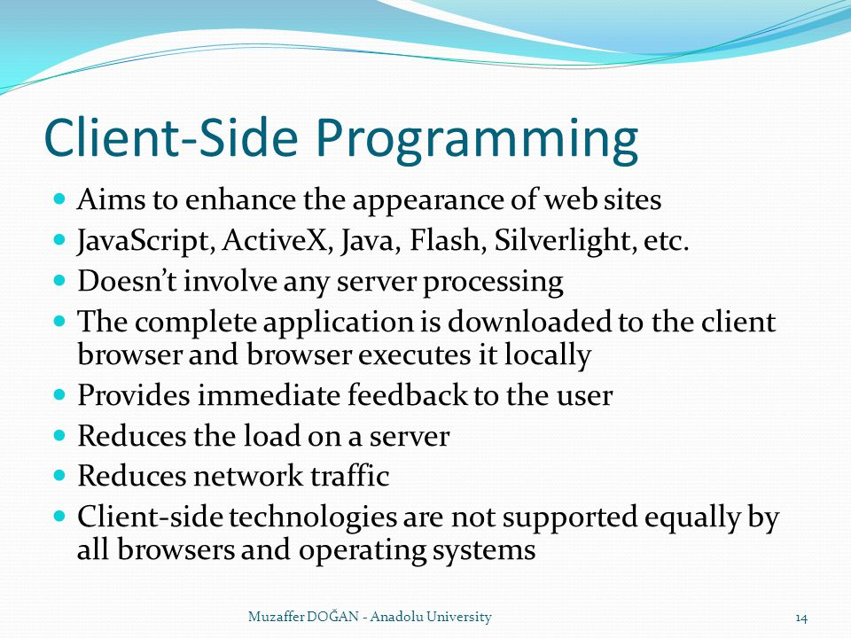 Client-Side Programming Aims to enhance the appearance of web sites JavaScript, ActiveX, Java, Flash, Silverlight, etc. Doesn't involve any server pro