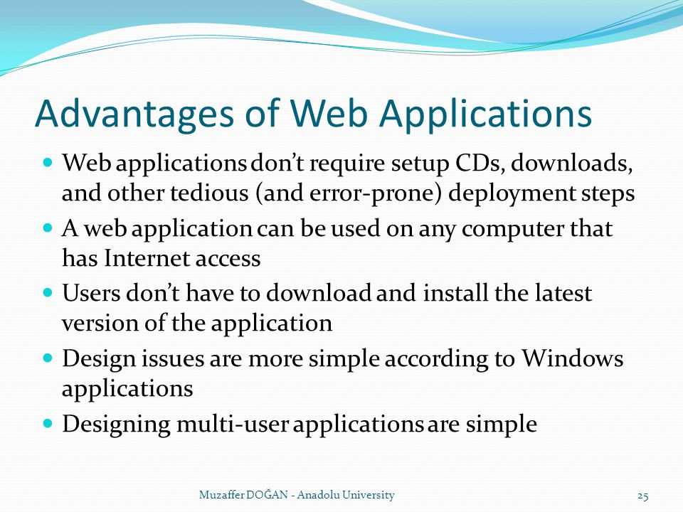 Advantages of Web Applications Web applications don't require setup CDs, downloads, and other tedious (and error-prone) deployment steps A web applica