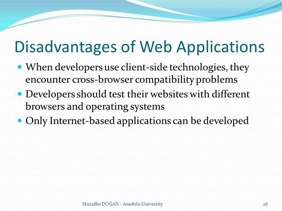Disadvantages of Web Applications When developers use client-side technologies, they encounter cross-browser compatibility problems Developers should