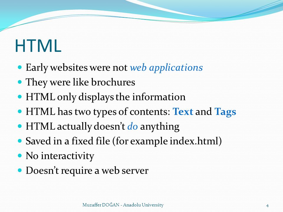 HTML Early websites were not web applications They were like brochures HTML only displays the information HTML has two types of contents: Text and Tag