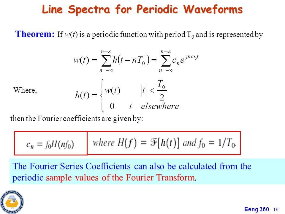 Eeng 360 16 Line Spectra for Periodic Waveforms Theorem: If w(t) is a periodic function with period T 0 and is represented by Where, then the Fourier coefficients are given by: The Fourier Series Coefficients can also be calculated from the periodic sample values of the Fourier Transform.