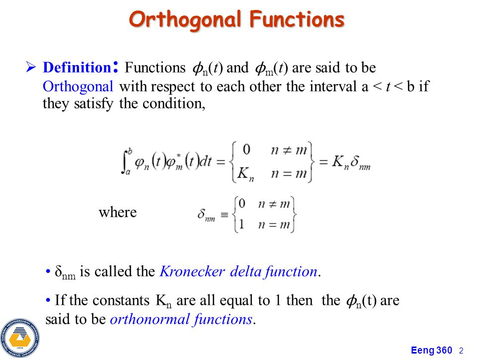 Eeng 360 2 Orthogonal Functions Orthogonal Functions  Definition : Functions ϕ n (t) and ϕ m (t) are said to be Orthogonal with respect to each other the interval a < t < b if they satisfy the condition, where δ nm is called the Kronecker delta function.